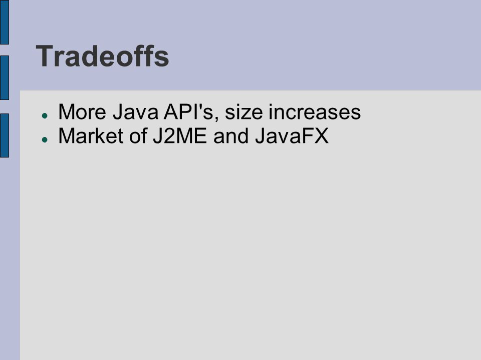Tradeoffs More Java API s, size increases Market of J2ME and JavaFX