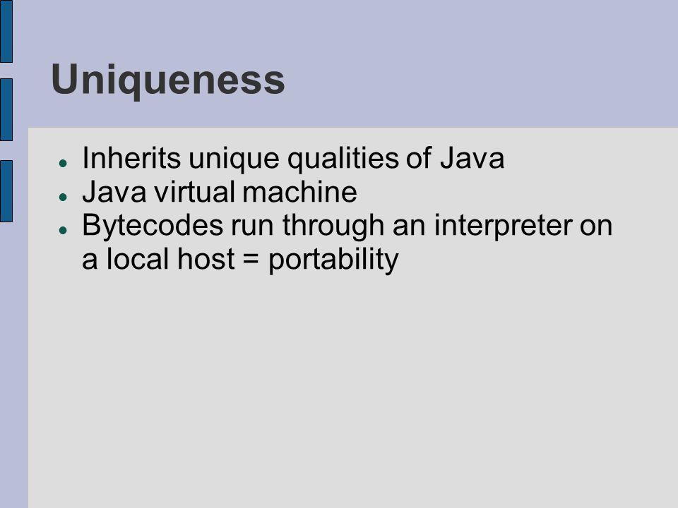 Uniqueness Inherits unique qualities of Java Java virtual machine Bytecodes run through an interpreter on a local host = portability