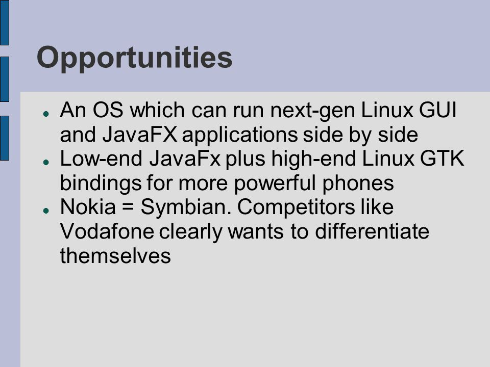 Opportunities An OS which can run next-gen Linux GUI and JavaFX applications side by side Low-end JavaFx plus high-end Linux GTK bindings for more powerful phones Nokia = Symbian.