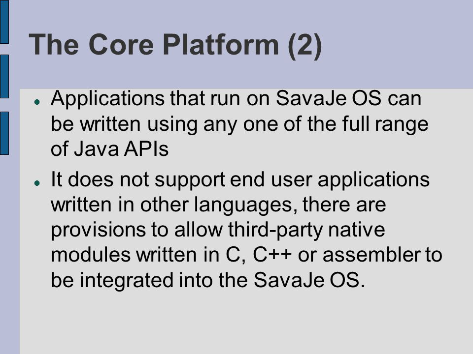 The Core Platform (2) Applications that run on SavaJe OS can be written using any one of the full range of Java APIs It does not support end user appl