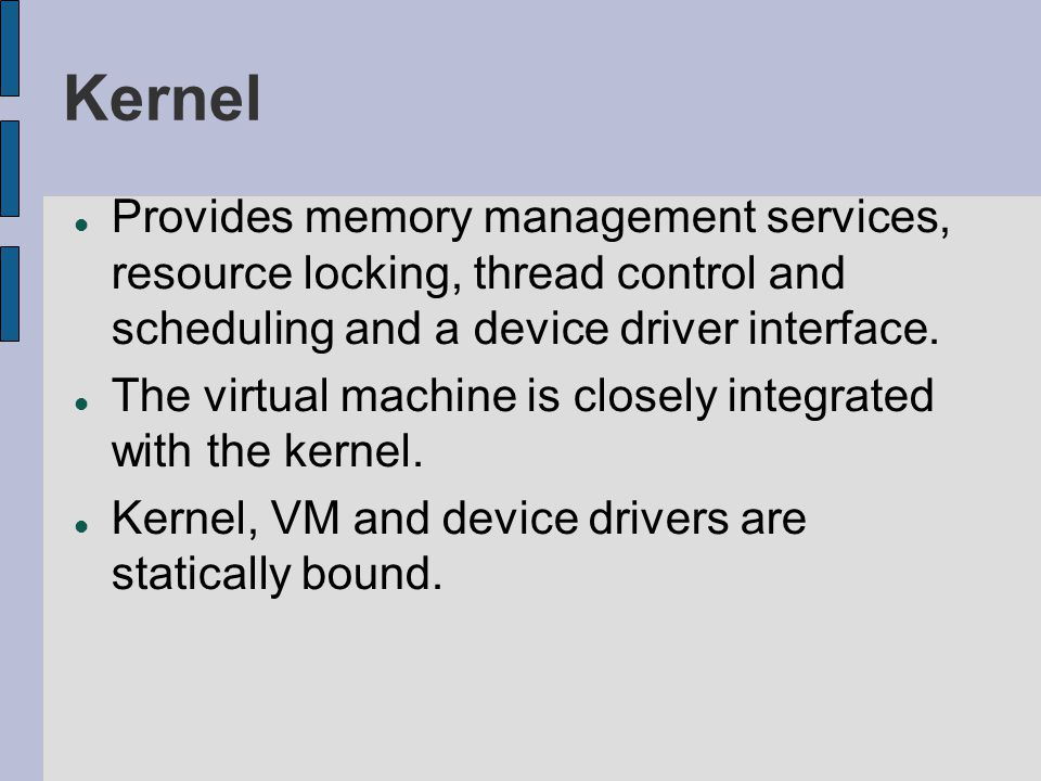 Kernel Provides memory management services, resource locking, thread control and scheduling and a device driver interface.