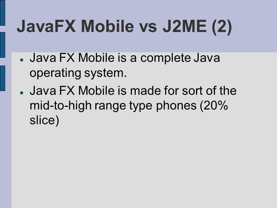 JavaFX Mobile vs J2ME (2) Java FX Mobile is a complete Java operating system.