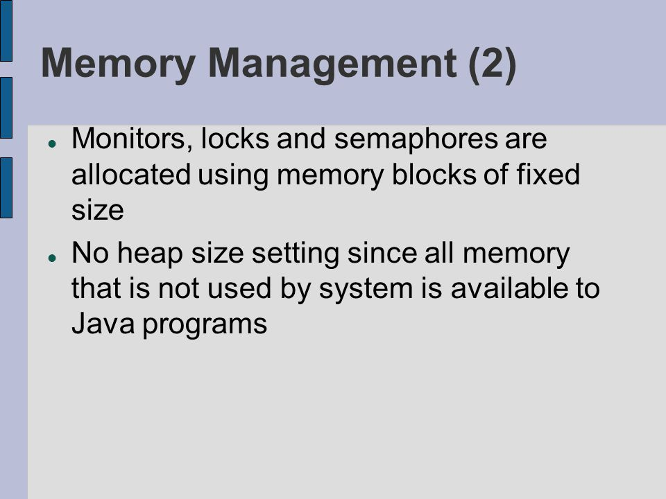 Memory Management (2) Monitors, locks and semaphores are allocated using memory blocks of fixed size No heap size setting since all memory that is not used by system is available to Java programs
