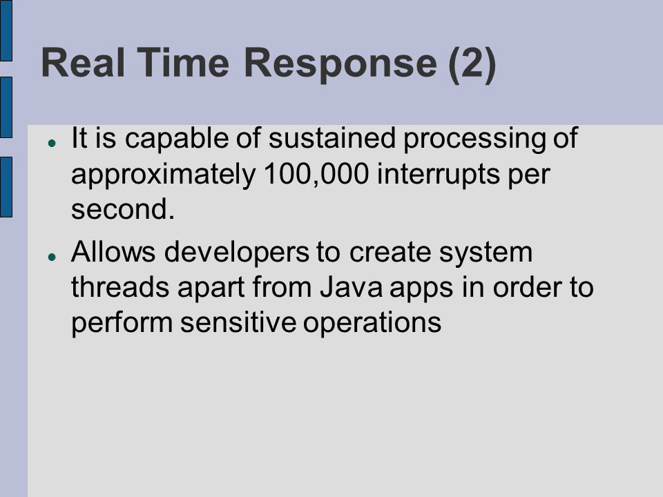 Real Time Response (2) It is capable of sustained processing of approximately 100,000 interrupts per second. Allows developers to create system thread