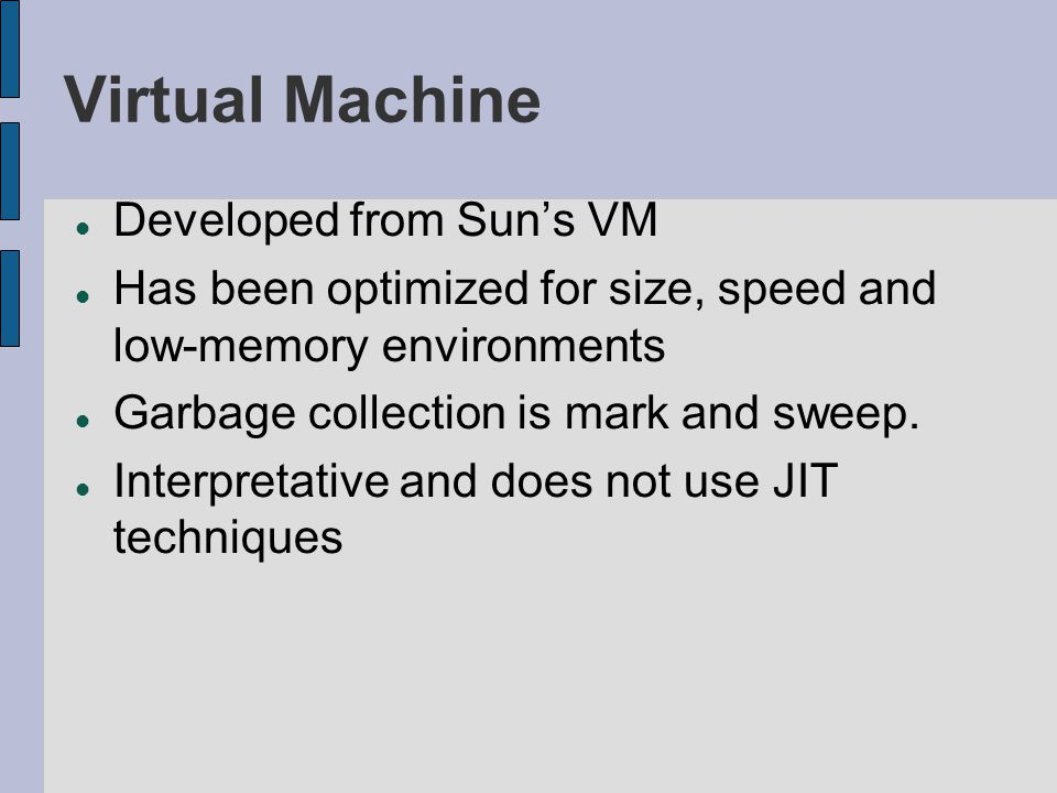 Virtual Machine Developed from Suns VM Has been optimized for size, speed and low-memory environments Garbage collection is mark and sweep. Interpreta
