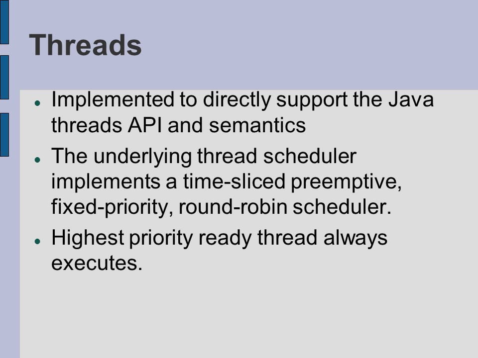 Threads Implemented to directly support the Java threads API and semantics The underlying thread scheduler implements a time-sliced preemptive, fixed-priority, round-robin scheduler.