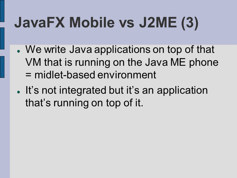JavaFX Mobile vs J2ME (3) We write Java applications on top of that VM that is running on the Java ME phone = midlet-based environment Its not integra