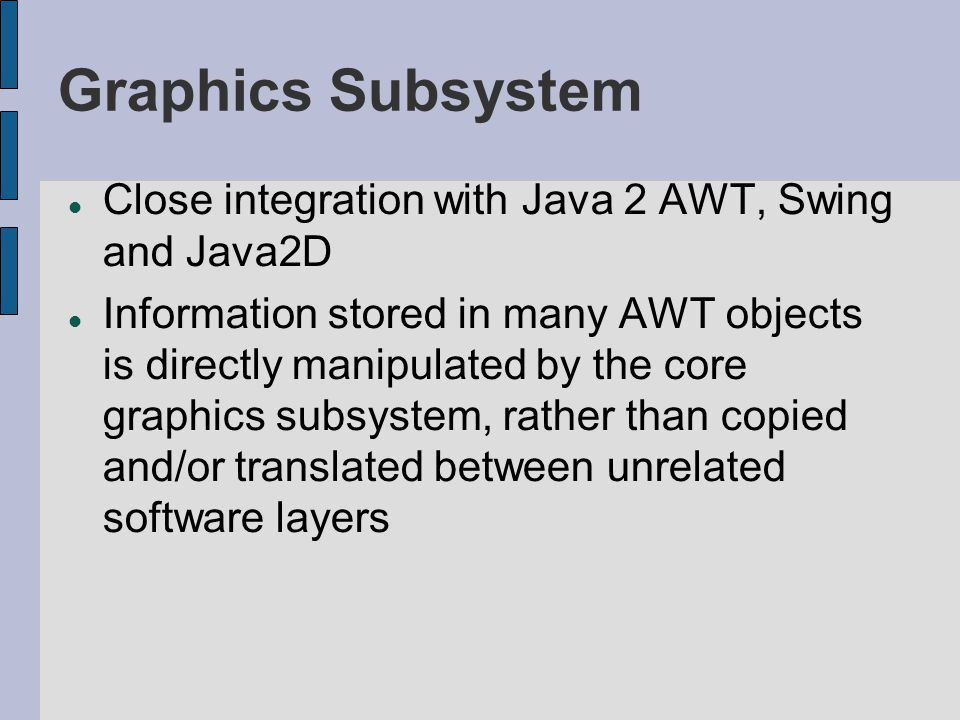 Graphics Subsystem Close integration with Java 2 AWT, Swing and Java2D Information stored in many AWT objects is directly manipulated by the core grap