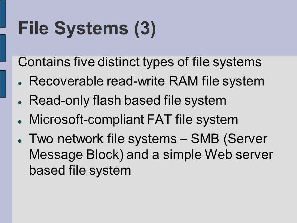File Systems (3) Contains five distinct types of file systems Recoverable read-write RAM file system Read-only flash based file system Microsoft-compliant FAT file system Two network file systems – SMB (Server Message Block) and a simple Web server based file system