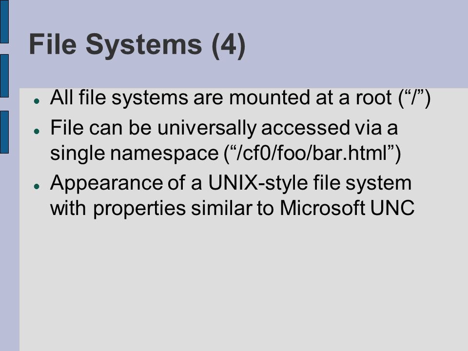 File Systems (4) All file systems are mounted at a root (/) File can be universally accessed via a single namespace (/cf0/foo/bar.html) Appearance of