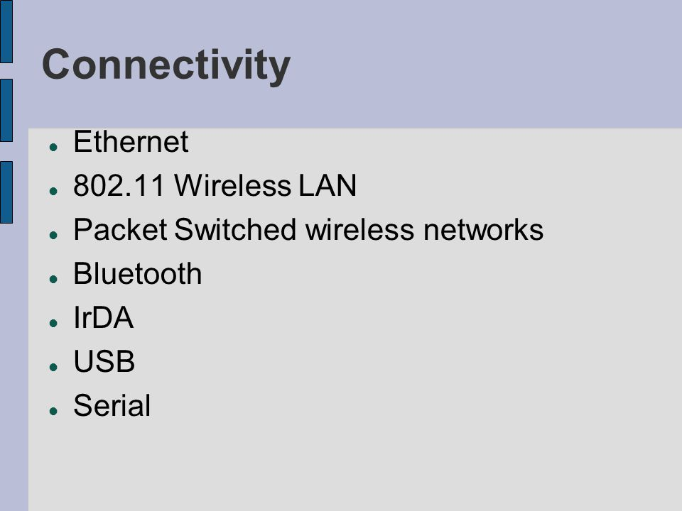 Connectivity Ethernet 802.11 Wireless LAN Packet Switched wireless networks Bluetooth IrDA USB Serial