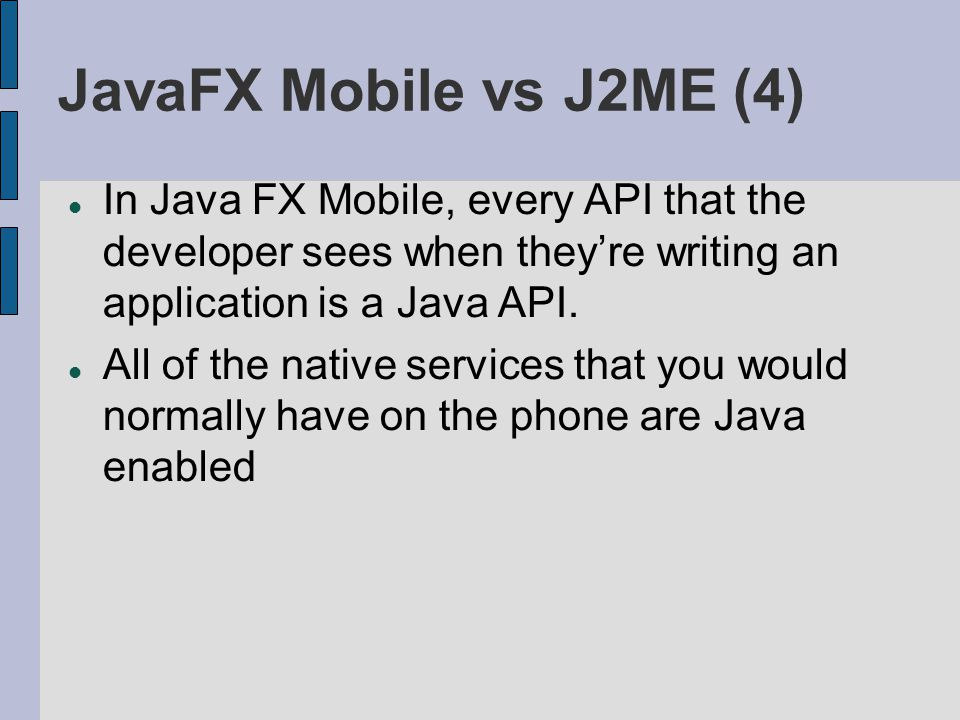 JavaFX Mobile vs J2ME (4) In Java FX Mobile, every API that the developer sees when theyre writing an application is a Java API. All of the native ser