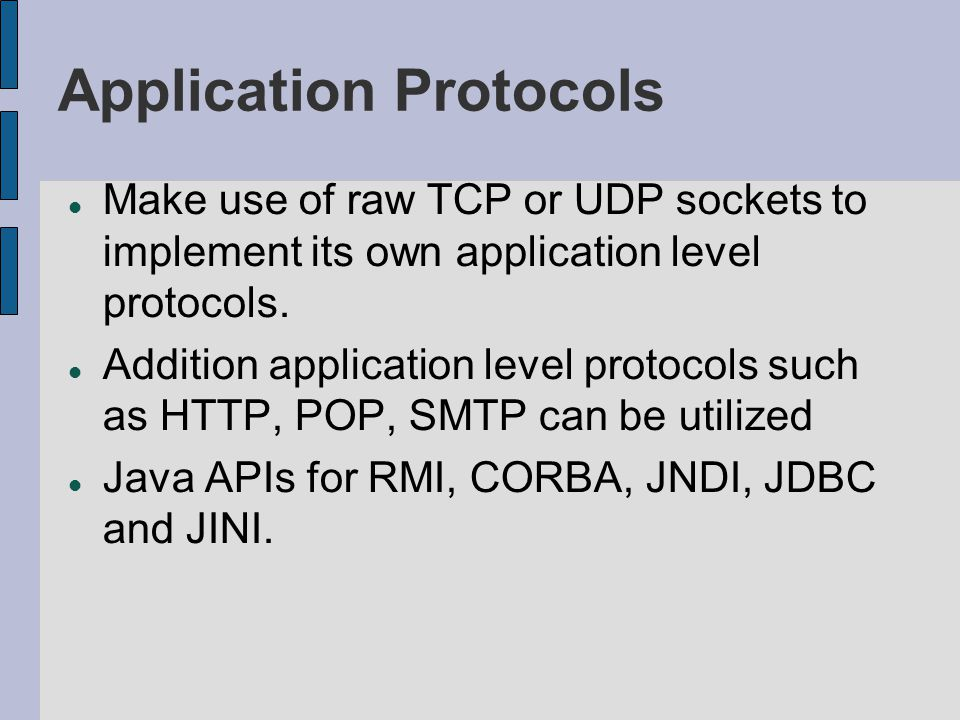 Application Protocols Make use of raw TCP or UDP sockets to implement its own application level protocols. Addition application level protocols such a