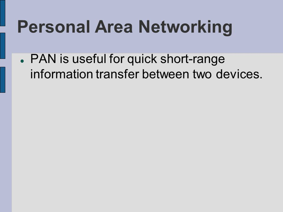 Personal Area Networking PAN is useful for quick short-range information transfer between two devices.