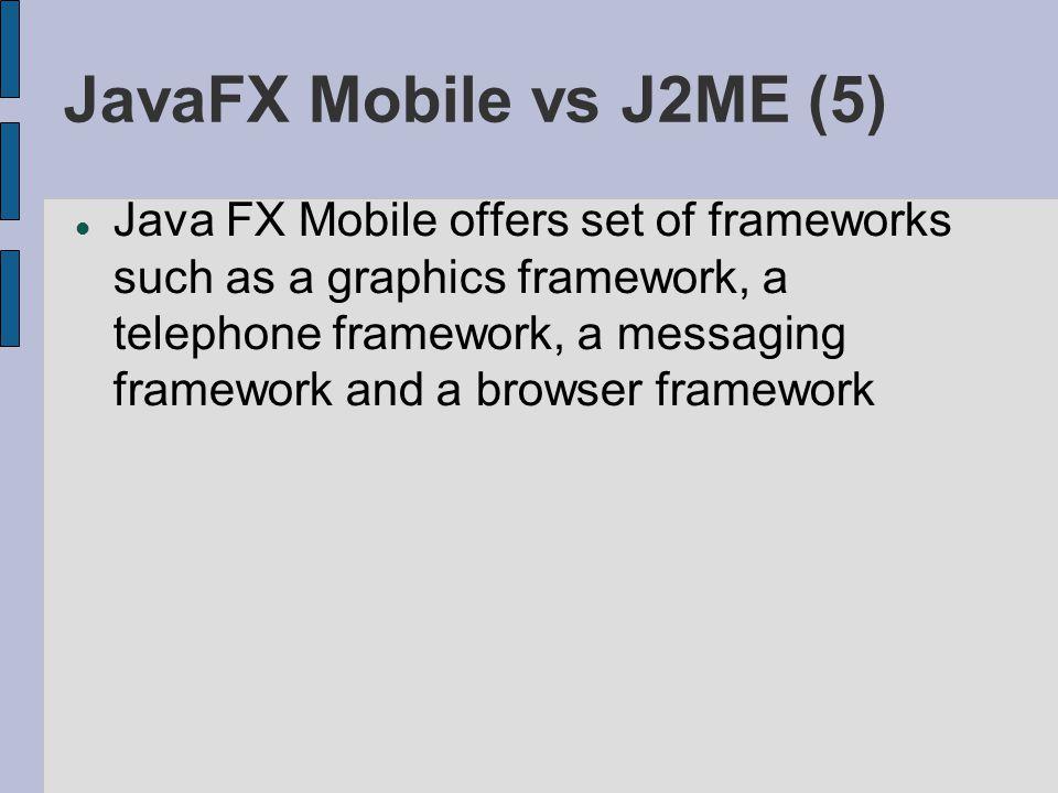 JavaFX Mobile vs J2ME (5) Java FX Mobile offers set of frameworks such as a graphics framework, a telephone framework, a messaging framework and a browser framework
