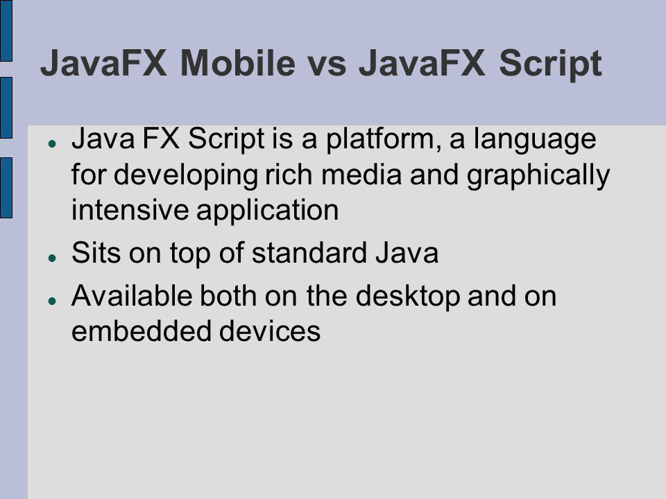 JavaFX Mobile vs JavaFX Script Java FX Script is a platform, a language for developing rich media and graphically intensive application Sits on top of standard Java Available both on the desktop and on embedded devices