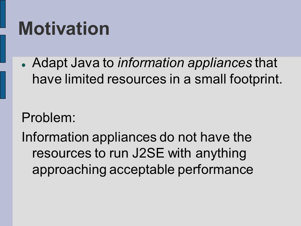 Motivation Adapt Java to information appliances that have limited resources in a small footprint. Problem: Information appliances do not have the reso