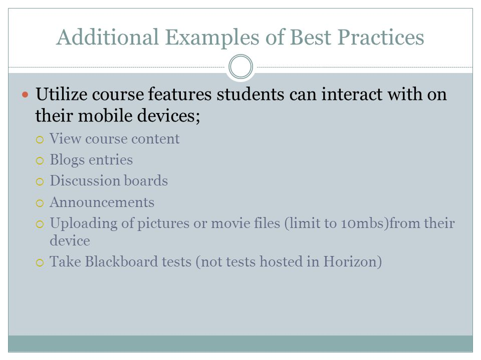 Additional Examples of Best Practices Utilize course features students can interact with on their mobile devices; View course content Blogs entries Discussion boards Announcements Uploading of pictures or movie files (limit to 10mbs)from their device Take Blackboard tests (not tests hosted in Horizon)