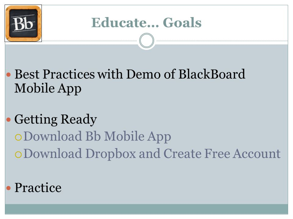 Educate… Goals Best Practices with Demo of BlackBoard Mobile App Getting Ready Download Bb Mobile App Download Dropbox and Create Free Account Practice