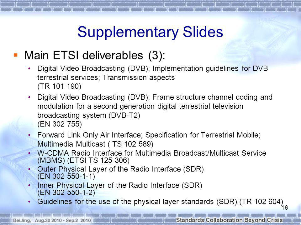 Supplementary Slides Main ETSI deliverables (3): Digital Video Broadcasting (DVB); Implementation guidelines for DVB terrestrial services; Transmission aspects (TR 101 190) Digital Video Broadcasting (DVB); Frame structure channel coding and modulation for a second generation digital terrestrial television broadcasting system (DVB-T2) (EN 302 755) Forward Link Only Air Interface; Specification for Terrestrial Mobile; Multimedia Multicast ( TS 102 589) W-CDMA Radio Interface for Multimedia Broadcast/Multicast Service (MBMS) (ETSI TS 125 306) Outer Physical Layer of the Radio Interface (SDR) (EN 302 550-1-1) Inner Physical Layer of the Radio Interface (SDR) (EN 302 550-1-2) Guidelines for the use of the physical layer standards (SDR) (TR 102 604) 16
