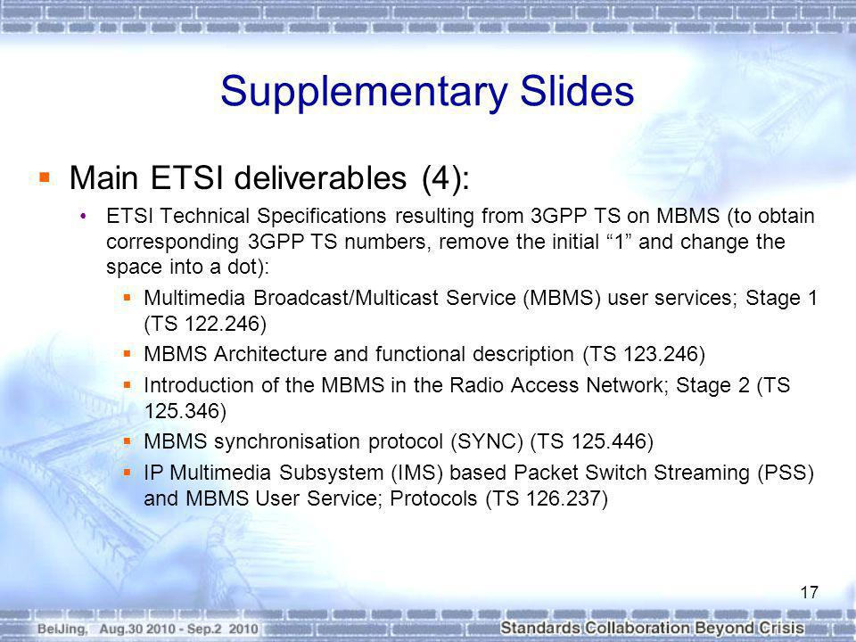 Supplementary Slides Main ETSI deliverables (4): ETSI Technical Specifications resulting from 3GPP TS on MBMS (to obtain corresponding 3GPP TS numbers, remove the initial 1 and change the space into a dot): Multimedia Broadcast/Multicast Service (MBMS) user services; Stage 1 (TS 122.246) MBMS Architecture and functional description (TS 123.246) Introduction of the MBMS in the Radio Access Network; Stage 2 (TS 125.346) MBMS synchronisation protocol (SYNC) (TS 125.446) IP Multimedia Subsystem (IMS) based Packet Switch Streaming (PSS) and MBMS User Service; Protocols (TS 126.237) 17