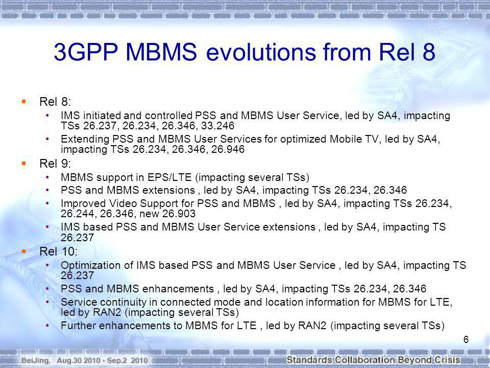 3GPP MBMS evolutions from Rel 8 Rel 8: IMS initiated and controlled PSS and MBMS User Service, led by SA4, impacting TSs 26.237, 26.234, 26.346, 33.246 Extending PSS and MBMS User Services for optimized Mobile TV, led by SA4, impacting TSs 26.234, 26.346, 26.946 Rel 9: MBMS support in EPS/LTE (impacting several TSs) PSS and MBMS extensions, led by SA4, impacting TSs 26.234, 26.346 Improved Video Support for PSS and MBMS, led by SA4, impacting TSs 26.234, 26.244, 26.346, new 26.903 IMS based PSS and MBMS User Service extensions, led by SA4, impacting TS 26.237 Rel 10: Optimization of IMS based PSS and MBMS User Service, led by SA4, impacting TS 26.237 PSS and MBMS enhancements, led by SA4, impacting TSs 26.234, 26.346 Service continuity in connected mode and location information for MBMS for LTE, led by RAN2 (impacting several TSs) Further enhancements to MBMS for LTE, led by RAN2 (impacting several TSs) 6