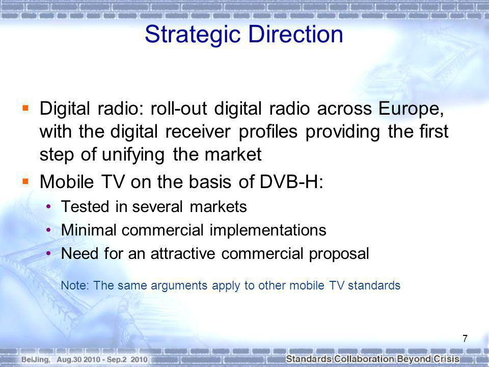 Strategic Direction Digital radio: roll-out digital radio across Europe, with the digital receiver profiles providing the first step of unifying the market Mobile TV on the basis of DVB-H: Tested in several markets Minimal commercial implementations Need for an attractive commercial proposal Note: The same arguments apply to other mobile TV standards 7