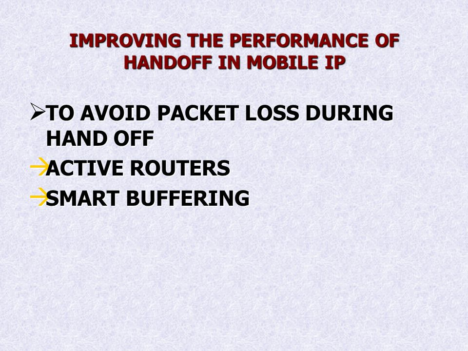 IMPROVING THE PERFORMANCE OF HANDOFF IN MOBILE IP TO AVOID PACKET LOSS DURING HAND OFF TO AVOID PACKET LOSS DURING HAND OFF ACTIVE ROUTERS ACTIVE ROUTERS SMART BUFFERING SMART BUFFERING