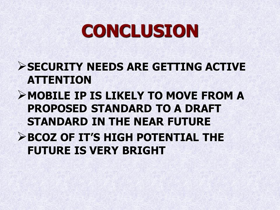 CONCLUSION SECURITY NEEDS ARE GETTING ACTIVE ATTENTION SECURITY NEEDS ARE GETTING ACTIVE ATTENTION MOBILE IP IS LIKELY TO MOVE FROM A PROPOSED STANDARD TO A DRAFT STANDARD IN THE NEAR FUTURE MOBILE IP IS LIKELY TO MOVE FROM A PROPOSED STANDARD TO A DRAFT STANDARD IN THE NEAR FUTURE BCOZ OF ITS HIGH POTENTIAL THE FUTURE IS VERY BRIGHT BCOZ OF ITS HIGH POTENTIAL THE FUTURE IS VERY BRIGHT