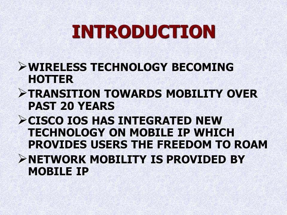 INTRODUCTION WIRELESS TECHNOLOGY BECOMING HOTTER WIRELESS TECHNOLOGY BECOMING HOTTER TRANSITION TOWARDS MOBILITY OVER PAST 20 YEARS TRANSITION TOWARDS MOBILITY OVER PAST 20 YEARS CISCO IOS HAS INTEGRATED NEW TECHNOLOGY ON MOBILE IP WHICH PROVIDES USERS THE FREEDOM TO ROAM CISCO IOS HAS INTEGRATED NEW TECHNOLOGY ON MOBILE IP WHICH PROVIDES USERS THE FREEDOM TO ROAM NETWORK MOBILITY IS PROVIDED BY MOBILE IP NETWORK MOBILITY IS PROVIDED BY MOBILE IP
