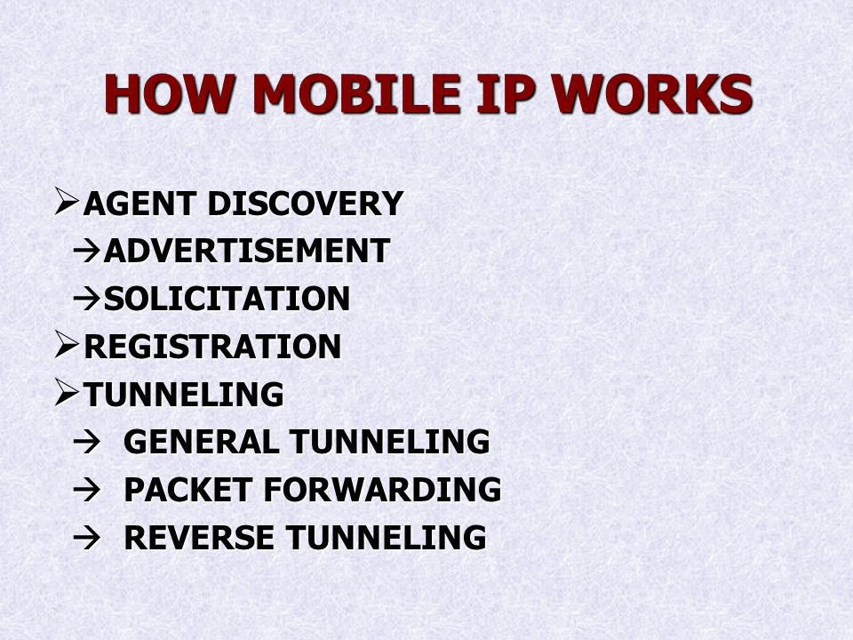 HOW MOBILE IP WORKS AGENT DISCOVERY AGENT DISCOVERY ADVERTISEMENT ADVERTISEMENT SOLICITATION SOLICITATION REGISTRATION REGISTRATION TUNNELING TUNNELING GENERAL TUNNELING GENERAL TUNNELING PACKET FORWARDING PACKET FORWARDING REVERSE TUNNELING REVERSE TUNNELING