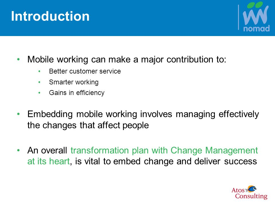 Introduction Mobile working can make a major contribution to: Better customer service Smarter working Gains in efficiency Embedding mobile working involves managing effectively the changes that affect people An overall transformation plan with Change Management at its heart, is vital to embed change and deliver success