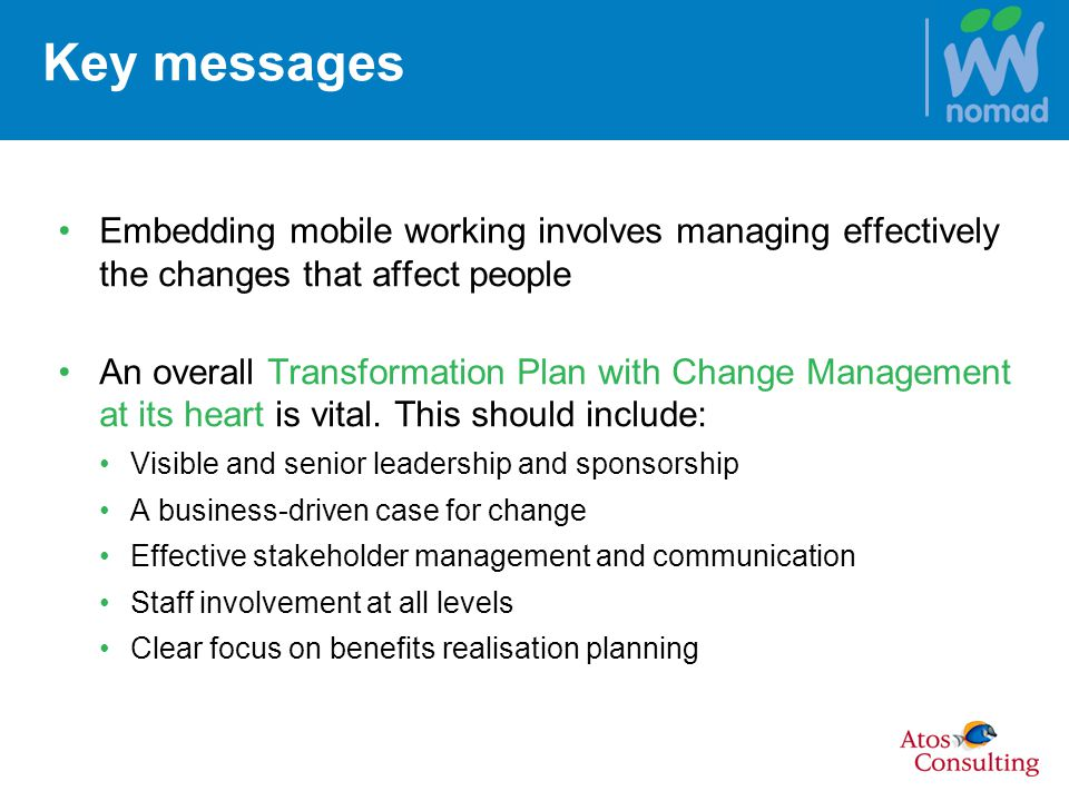 Key messages Embedding mobile working involves managing effectively the changes that affect people An overall Transformation Plan with Change Management at its heart is vital.