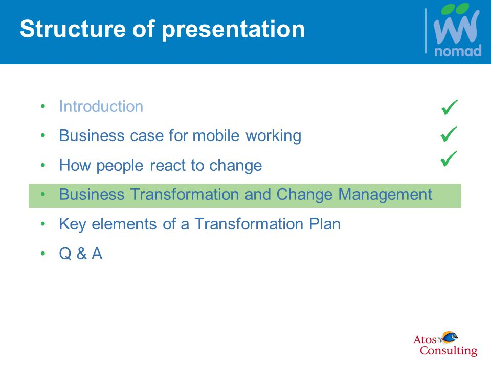 Structure of presentation Introduction Business case for mobile working How people react to change Business Transformation and Change Management Key elements of a Transformation Plan Q & A