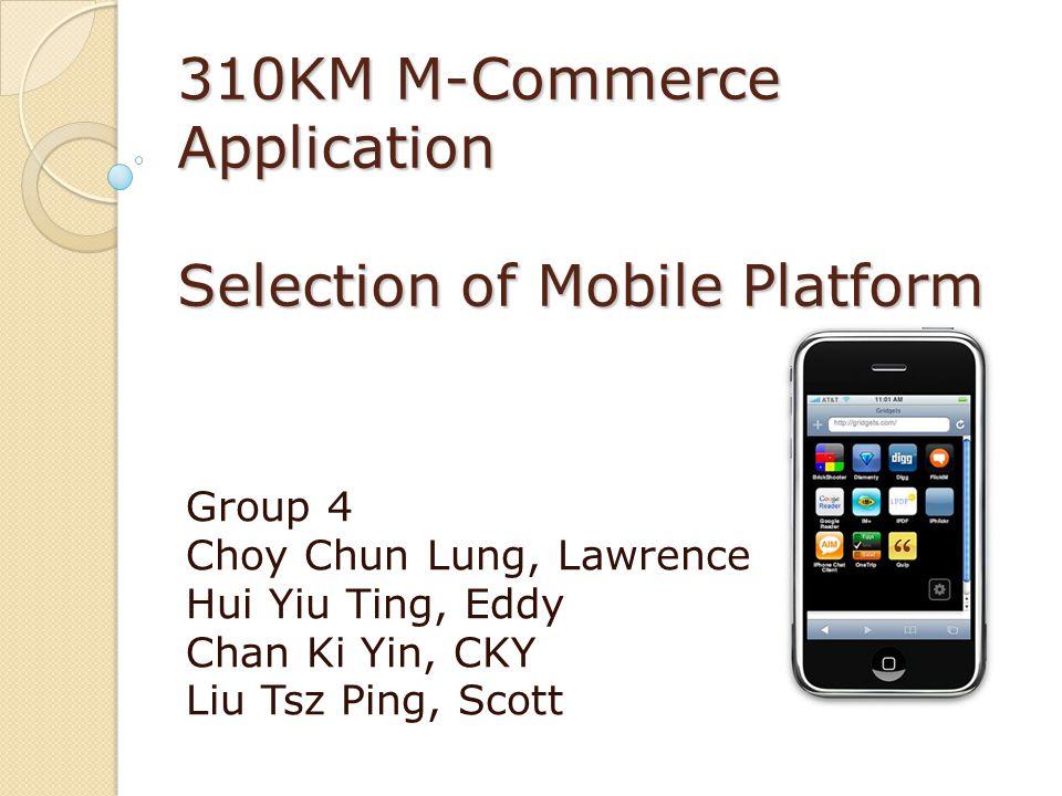 310KM M-Commerce Application Selection of Mobile Platform Group 4 Choy Chun Lung, Lawrence Hui Yiu Ting, Eddy Chan Ki Yin, CKY Liu Tsz Ping, Scott