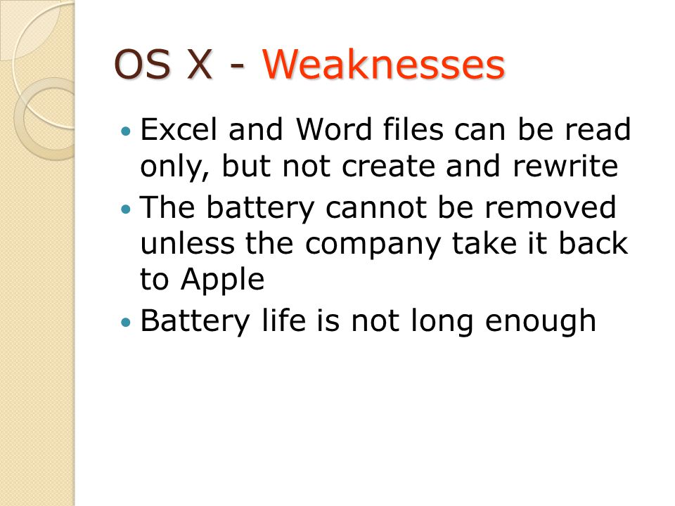OS X - Weaknesses Excel and Word files can be read only, but not create and rewrite The battery cannot be removed unless the company take it back to Apple Battery life is not long enough