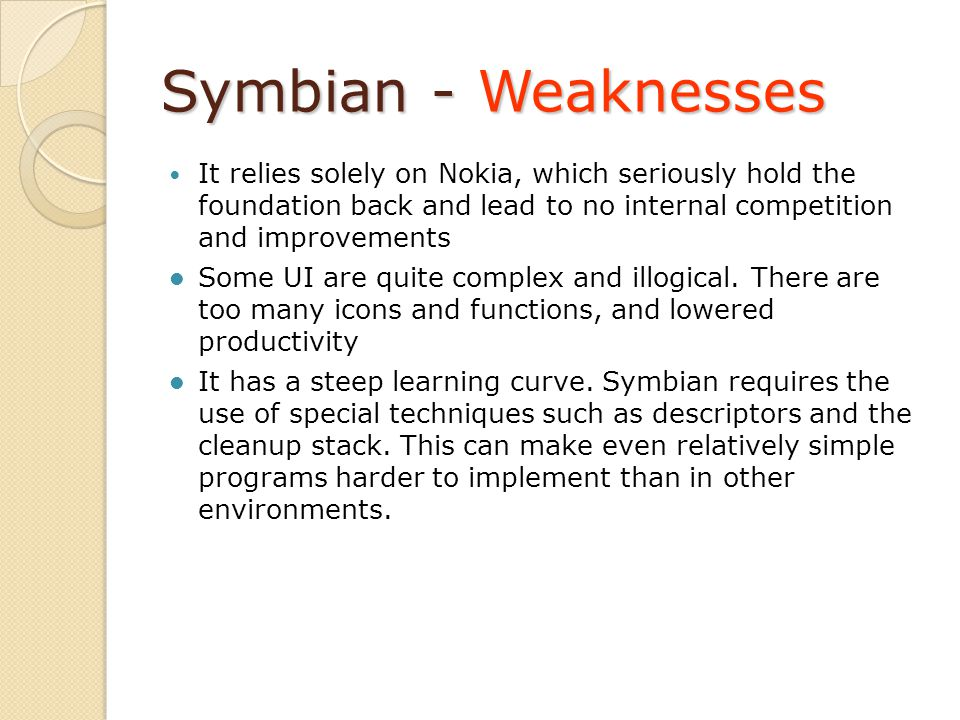 Symbian - Weaknesses It relies solely on Nokia, which seriously hold the foundation back and lead to no internal competition and improvements Some UI are quite complex and illogical.