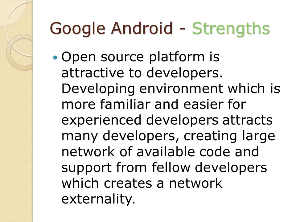Google Android - Strengths Open source platform is attractive to developers. Developing environment which is more familiar and easier for experienced