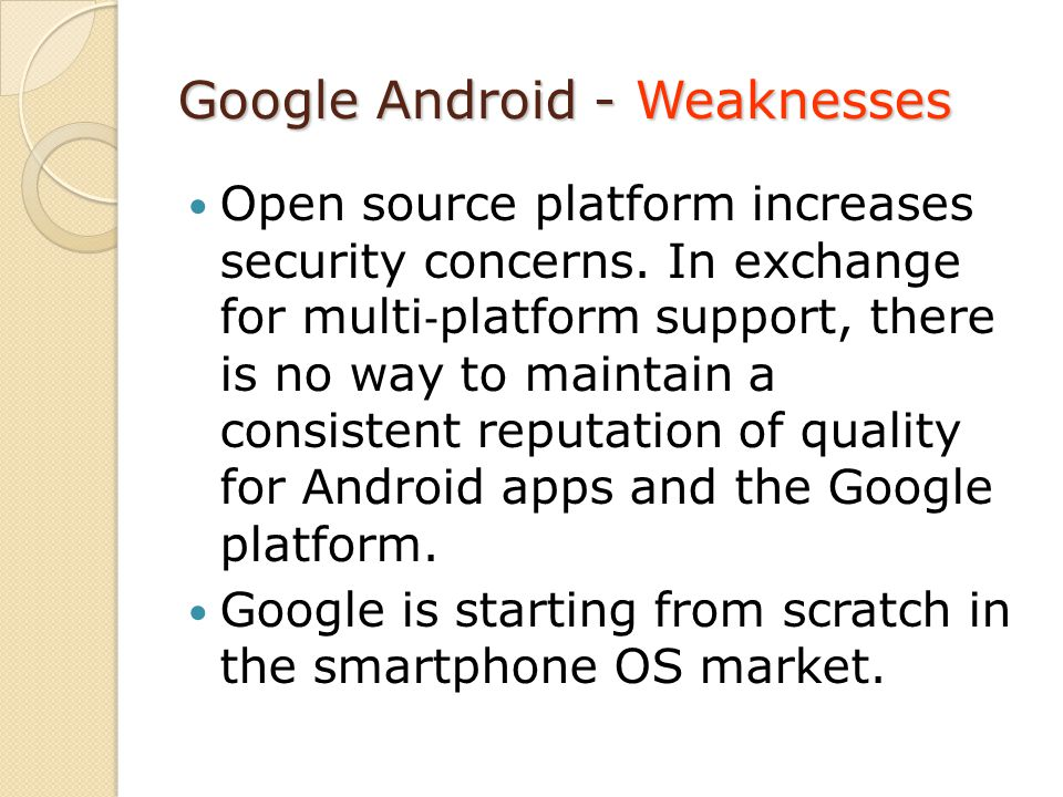 Google Android - Weaknesses Open source platform increases security concerns. In exchange for multi platform support, there is no way to maintain a co