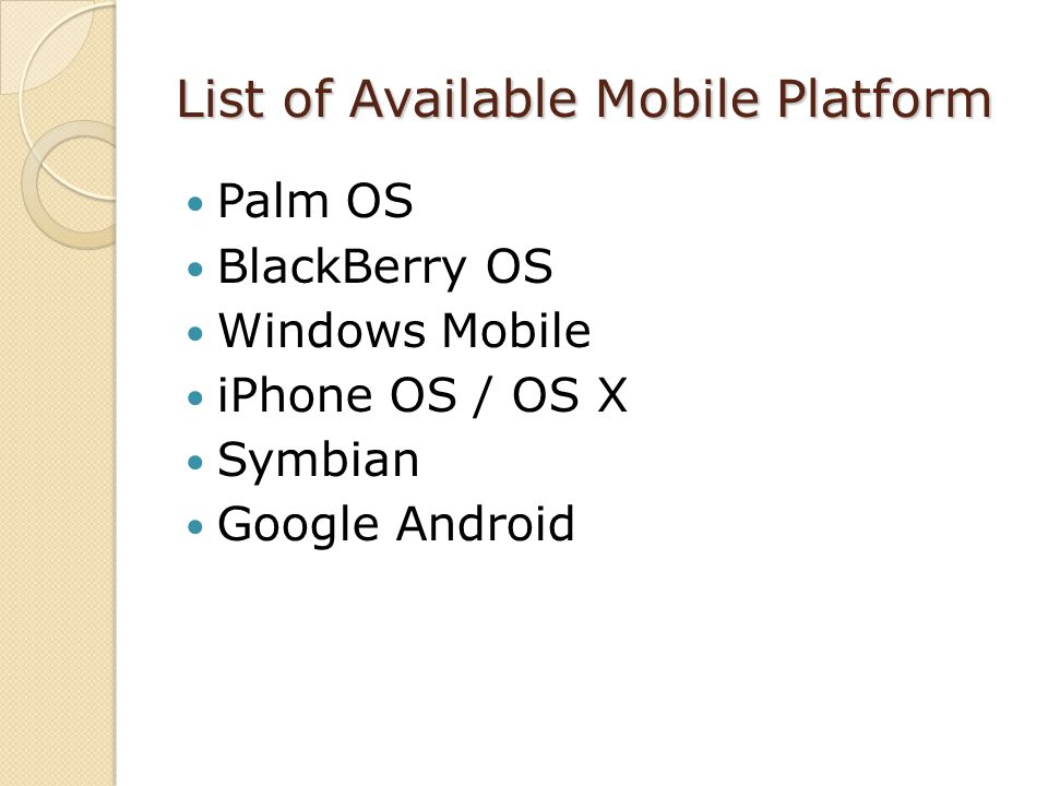 List of Available Mobile Platform Palm OS BlackBerry OS Windows Mobile iPhone OS / OS X Symbian Google Android