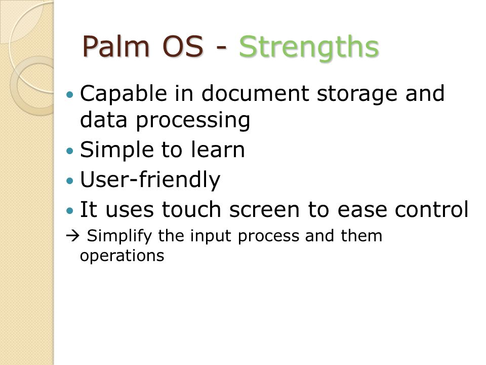 Palm OS - Strengths Capable in document storage and data processing Simple to learn User-friendly It uses touch screen to ease control Simplify the input process and them operations