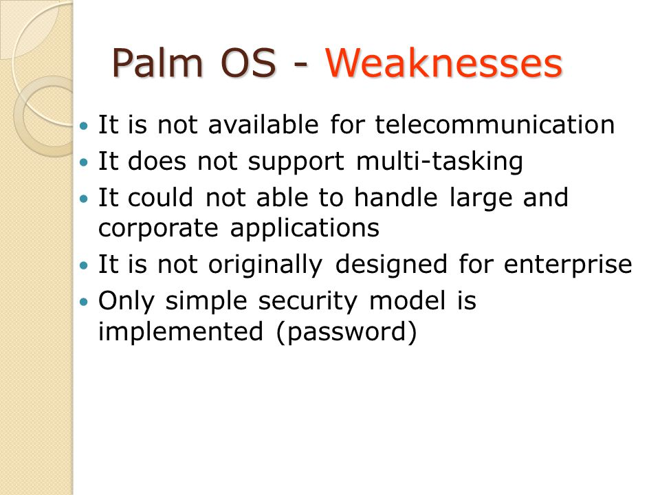 Palm OS - Weaknesses It is not available for telecommunication It does not support multi-tasking It could not able to handle large and corporate applications It is not originally designed for enterprise Only simple security model is implemented (password)