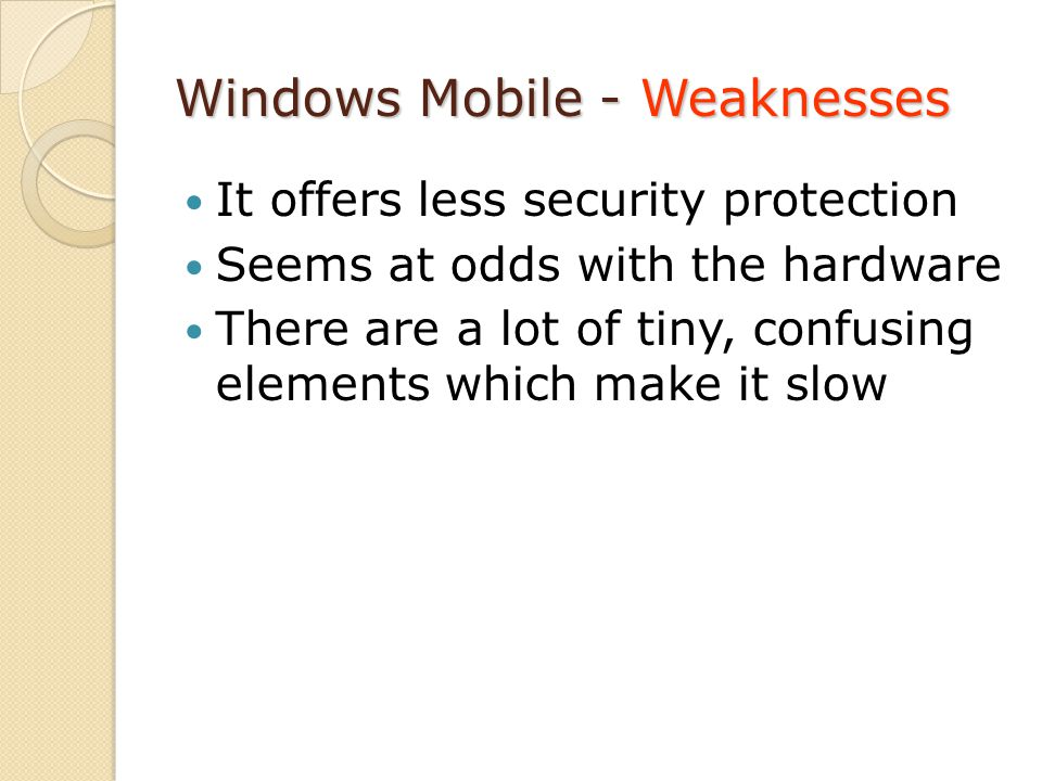Windows Mobile - Weaknesses It offers less security protection Seems at odds with the hardware There are a lot of tiny, confusing elements which make