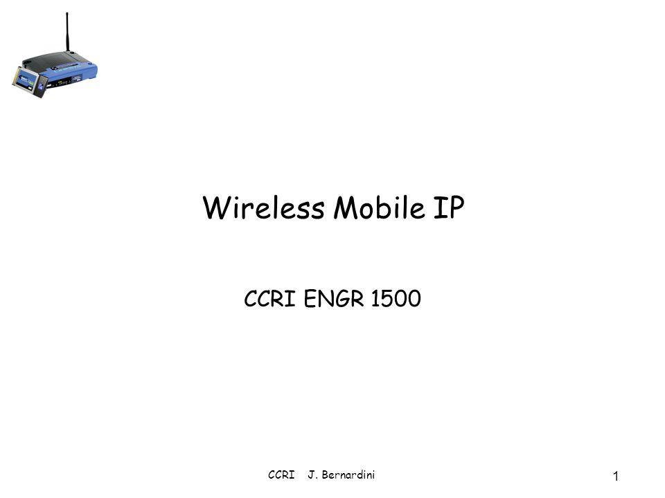 CCRI J. Bernardini 1 Wireless Mobile IP CCRI ENGR 1500