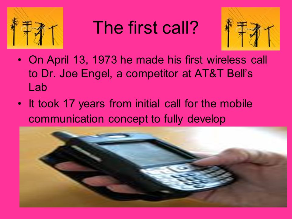The first call? On April 13, 1973 he made his first wireless call to Dr. Joe Engel, a competitor at AT&T Bells Lab It took 17 years from initial call