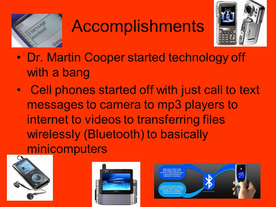 Accomplishments Dr. Martin Cooper started technology off with a bang Cell phones started off with just call to text messages to camera to mp3 players