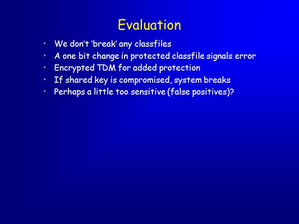 Evaluation We dont break any classfiles A one bit change in protected classfile signals error Encrypted TDM for added protection If shared key is compromised, system breaks Perhaps a little too sensitive (false positives)
