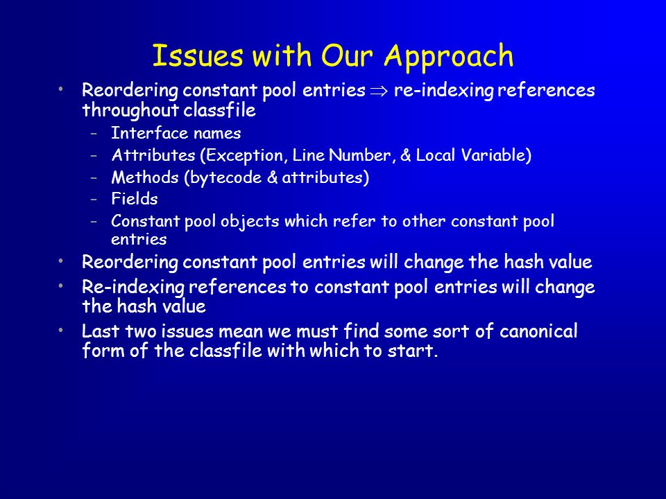 Issues with Our Approach Reordering constant pool entries re-indexing references throughout classfile –Interface names –Attributes (Exception, Line Number, & Local Variable) –Methods (bytecode & attributes) –Fields –Constant pool objects which refer to other constant pool entries Reordering constant pool entries will change the hash value Re-indexing references to constant pool entries will change the hash value Last two issues mean we must find some sort of canonical form of the classfile with which to start.