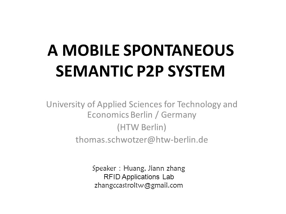 A MOBILE SPONTANEOUS SEMANTIC P2P SYSTEM University of Applied Sciences for Technology and Economics Berlin / Germany (HTW Berlin) Speaker Huang, Jiann zhang RFID Applications Lab