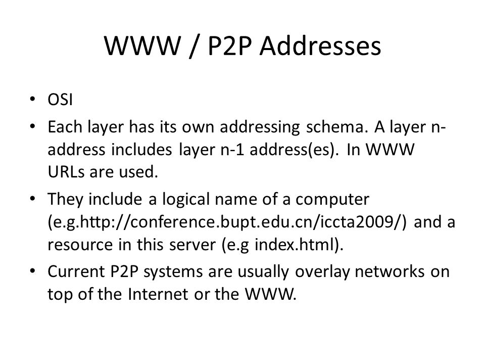 WWW / P2P Addresses OSI Each layer has its own addressing schema. A layer n- address includes layer n-1 address(es). In WWW URLs are used. They includ